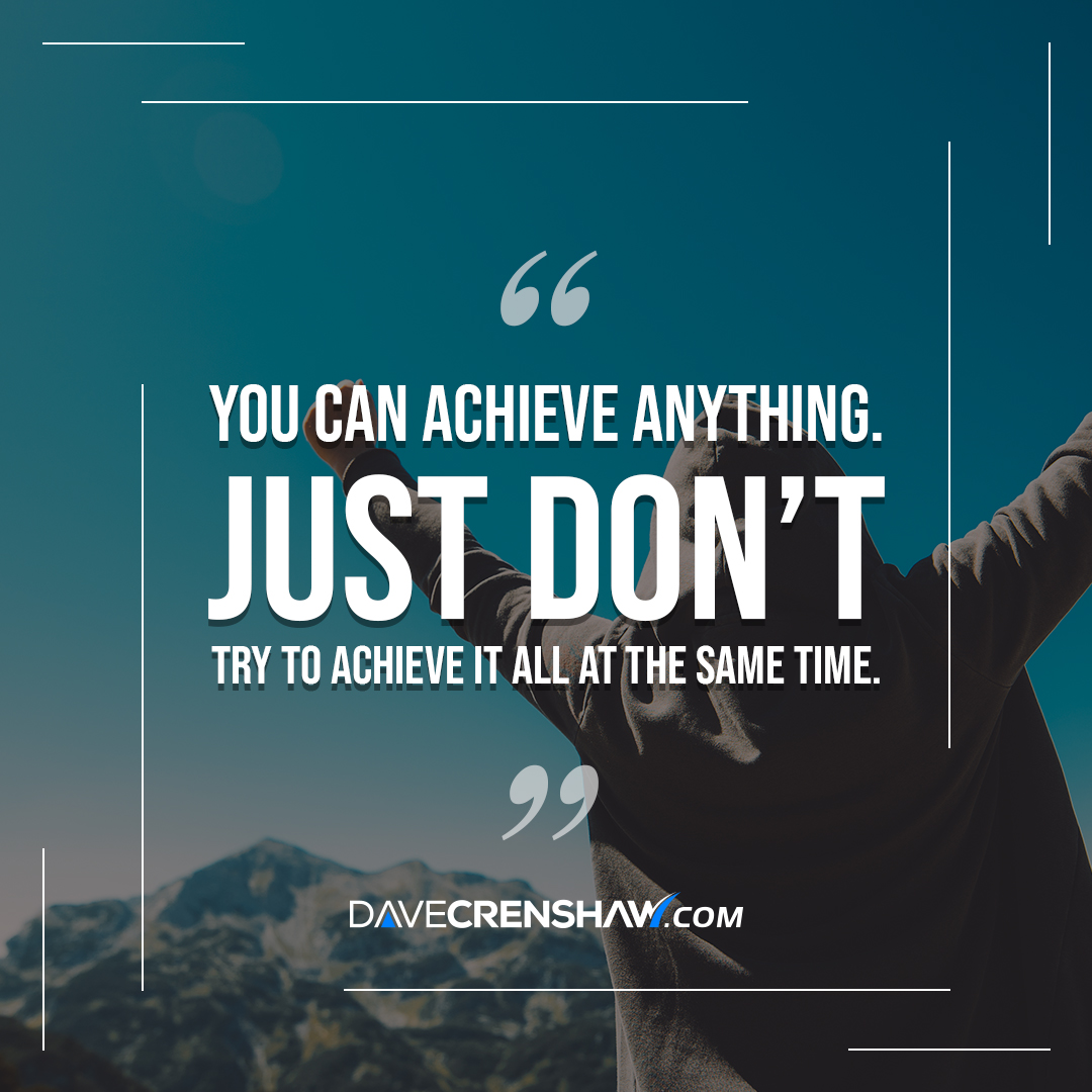 You can achieve anything…just not all at the same time.
