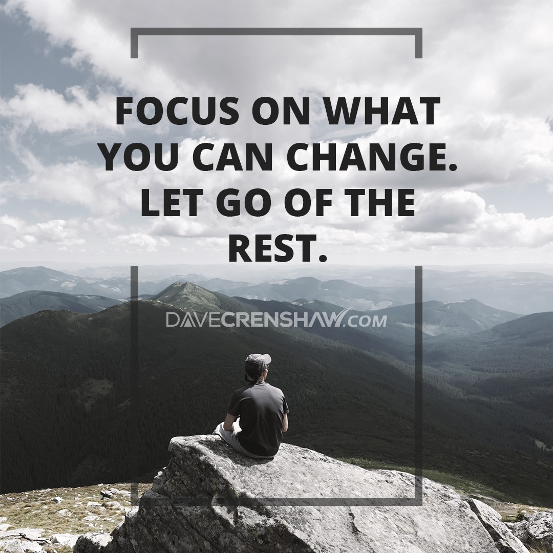 Focus on what you can change. Let go of the rest.