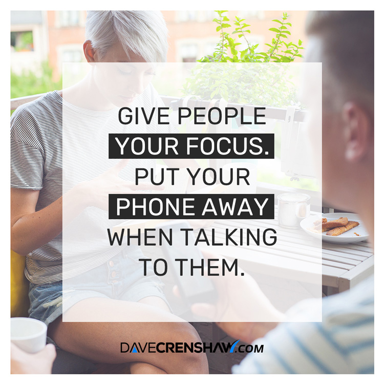 Give people your focus. Put your phone away when talking to them.