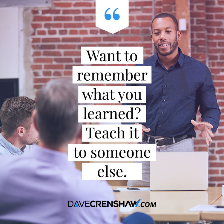 Want to remember what you learn? Teach it to someone else.
