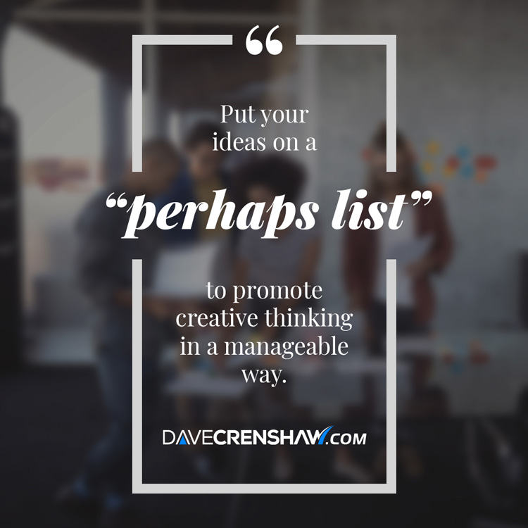"Put your creative ideas on a ""perhaps list"" and stay focused."