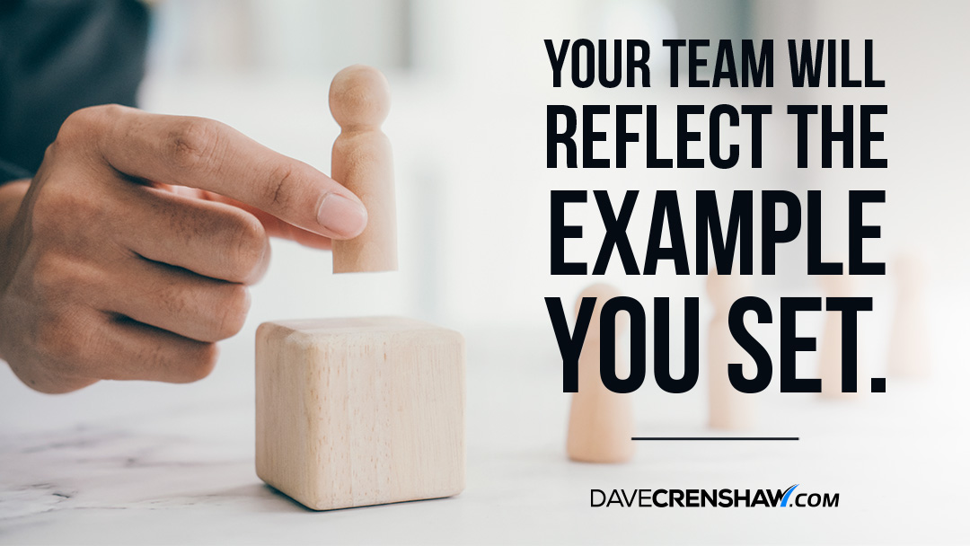 Your team will reflect the example you set as their leader